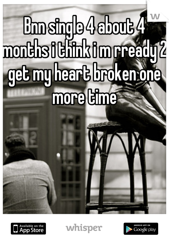 Bnn single 4 about 4 months i think i m rready 2 get my heart broken one more time