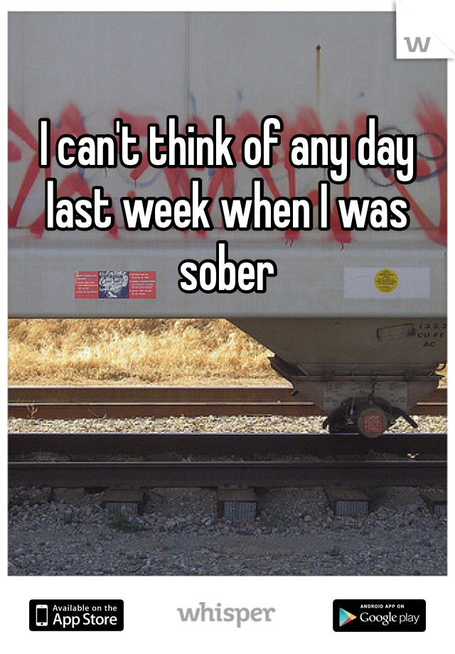 I can't think of any day last week when I was sober