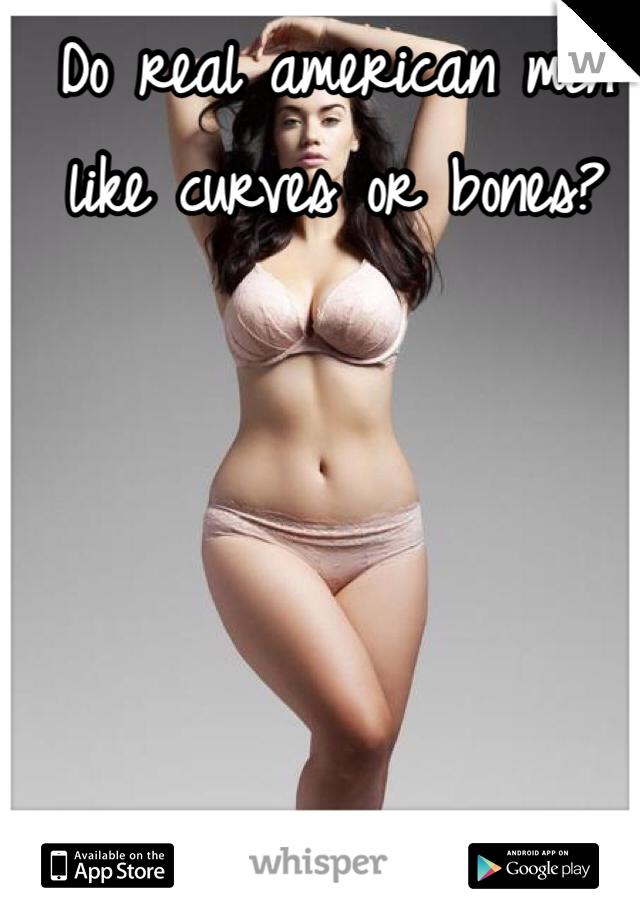 Do real american men like curves or bones?
