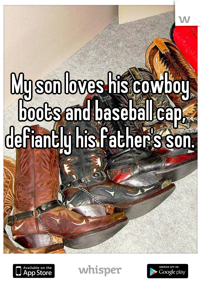 My son loves his cowboy boots and baseball cap, defiantly his father's son.