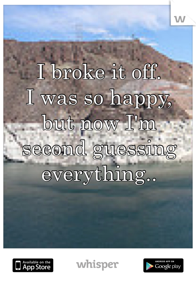 I broke it off.  I was so happy, but now I'm  second guessing everything..