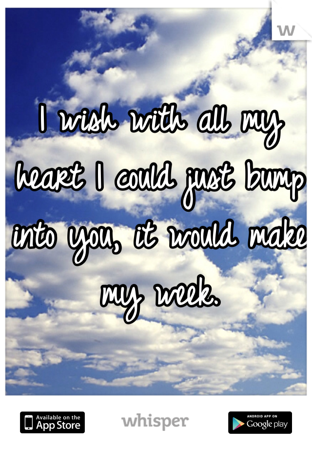 I wish with all my heart I could just bump into you, it would make my week.