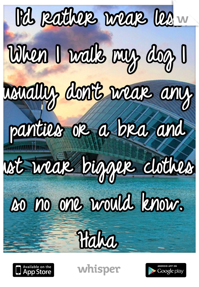 I'd rather wear less. When I walk my dog I usually don't wear any panties or a bra and just wear bigger clothes so no one would know. Haha