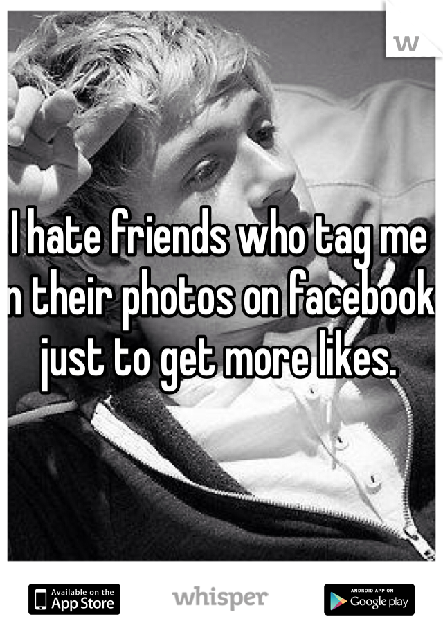 I hate friends who tag me in their photos on facebook just to get more likes.