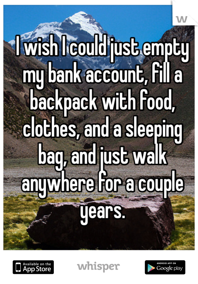I wish I could just empty my bank account, fill a backpack with food, clothes, and a sleeping bag, and just walk anywhere for a couple years.