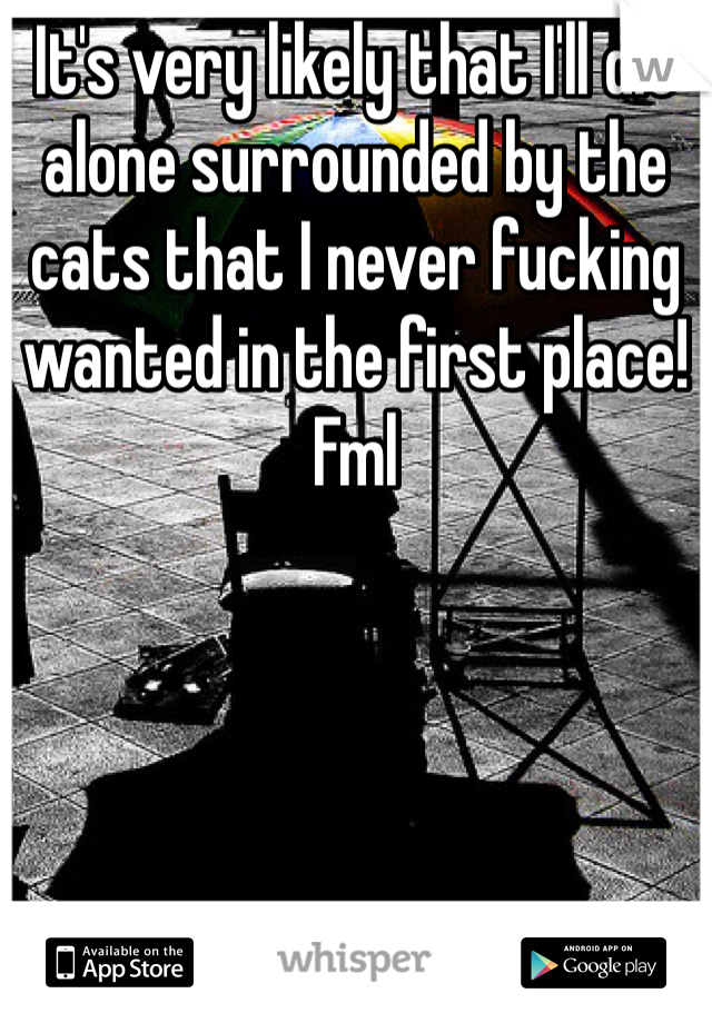 It's very likely that I'll die alone surrounded by the cats that I never fucking wanted in the first place! Fml