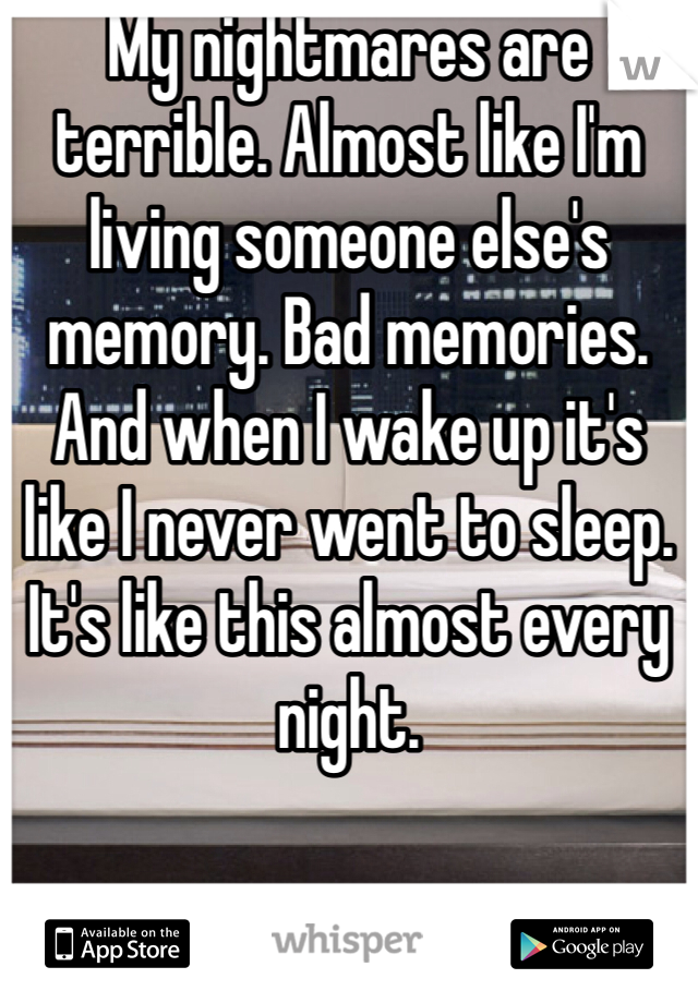 My nightmares are terrible. Almost like I'm living someone else's memory. Bad memories. And when I wake up it's like I never went to sleep. It's like this almost every night.