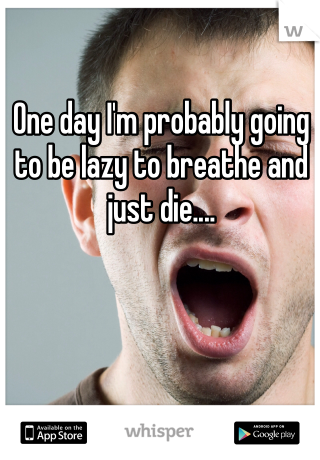 One day I'm probably going to be lazy to breathe and just die....