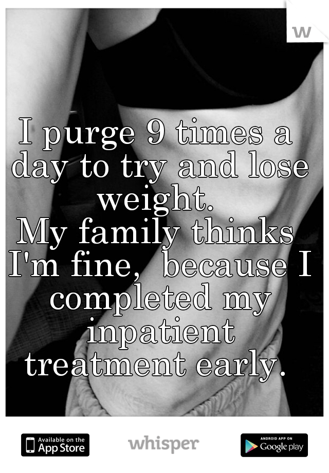 I purge 9 times a day to try and lose weight.     My family thinks I'm fine,  because I completed my inpatient treatment early.