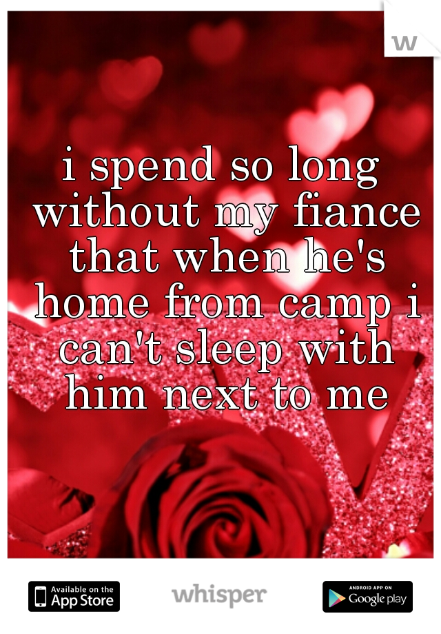 i spend so long without my fiance that when he's home from camp i can't sleep with him next to me