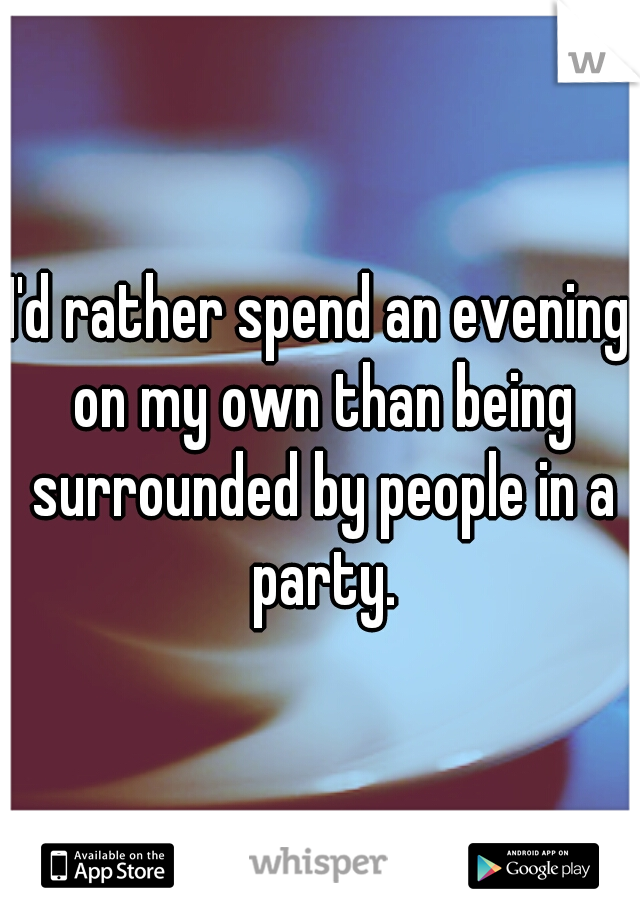 I'd rather spend an evening on my own than being surrounded by people in a party.