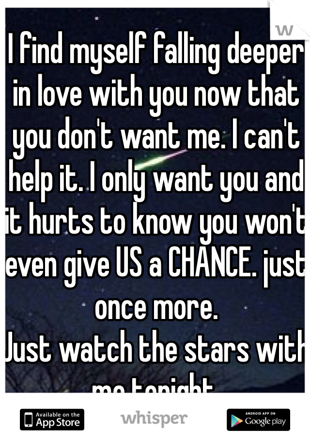 I find myself falling deeper in love with you now that you don't want me. I can't help it. I only want you and it hurts to know you won't even give US a CHANCE. just once more.  Just watch the stars with me tonight.