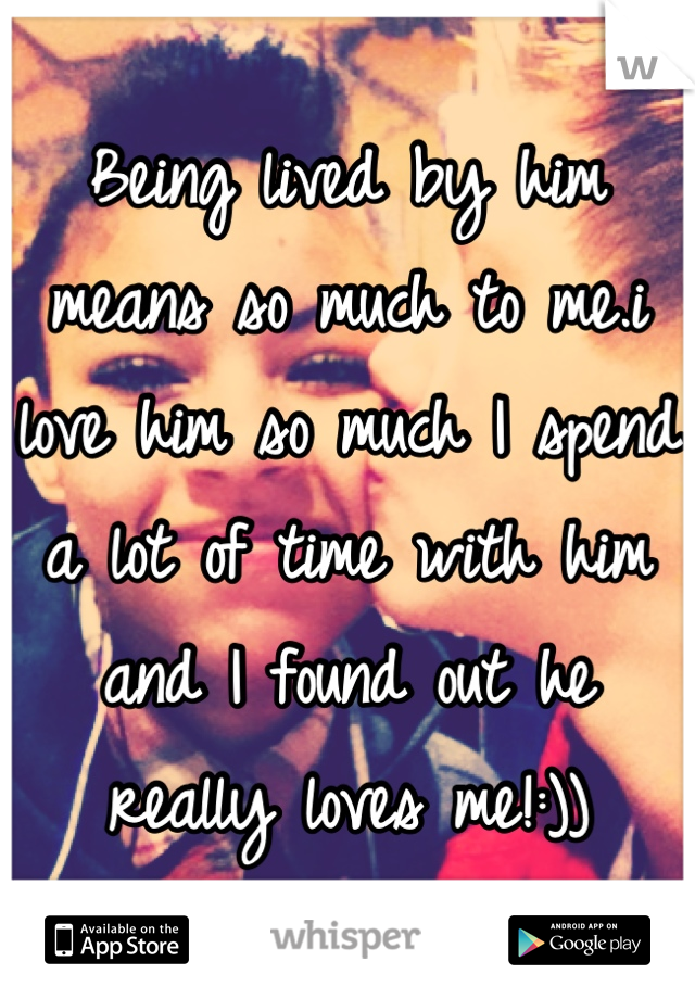 Being lived by him means so much to me.i love him so much I spend a lot of time with him and I found out he really loves me!:))