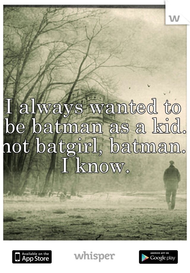 I always wanted to be batman as a kid.  not batgirl, batman. I know.