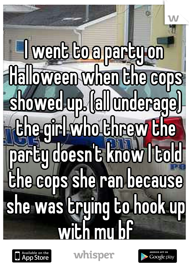 I went to a party on Halloween when the cops showed up. (all underage) the girl who threw the party doesn't know I told the cops she ran because she was trying to hook up with my bf