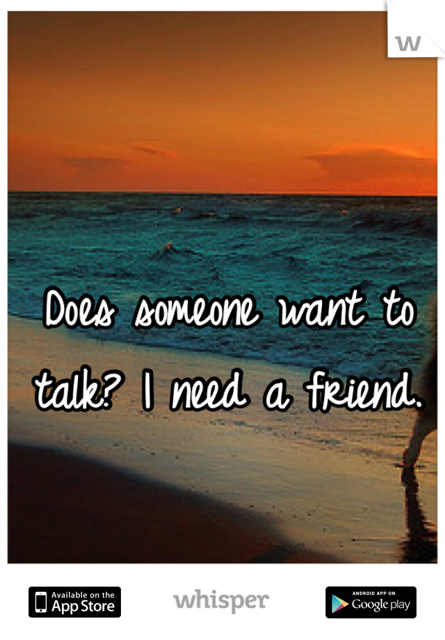 Does someone want to talk? I need a friend.