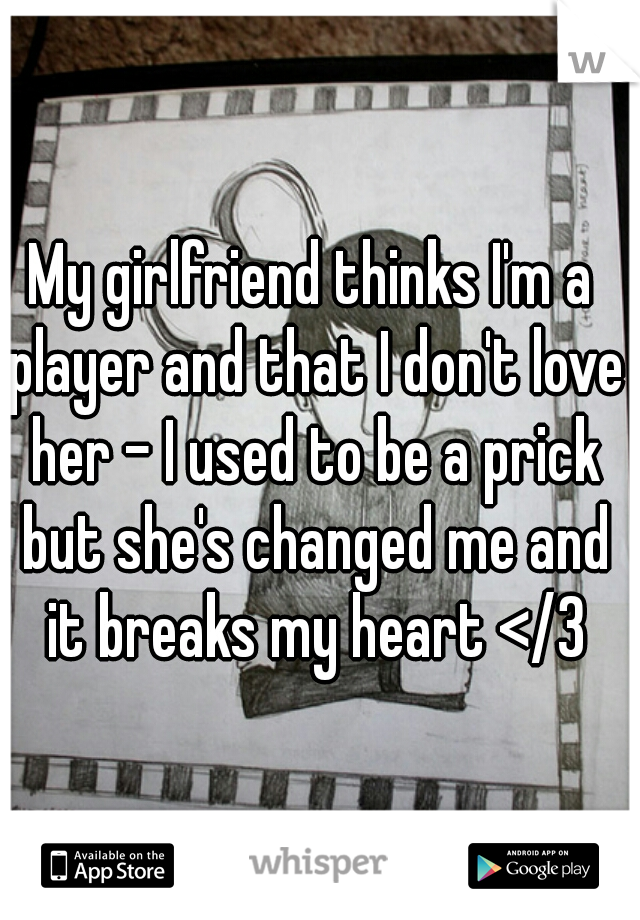 My girlfriend thinks I'm a player and that I don't love her - I used to be a prick but she's changed me and it breaks my heart </3
