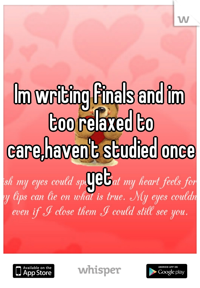 Im writing finals and im too relaxed to care,haven't studied once yet