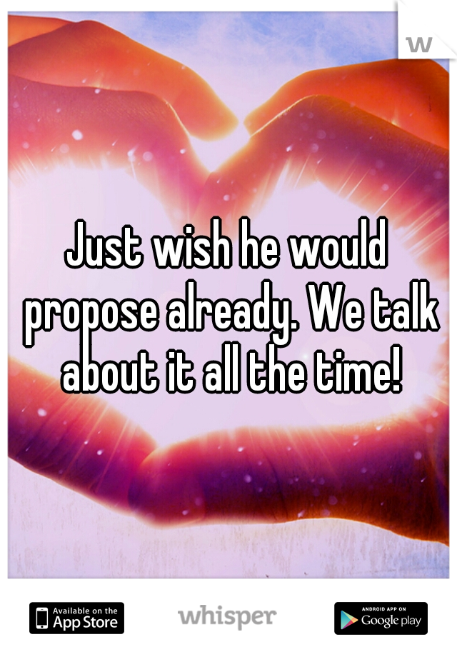Just wish he would propose already. We talk about it all the time!