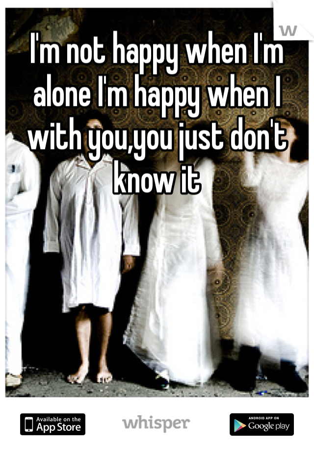 I'm not happy when I'm alone I'm happy when I with you,you just don't know it