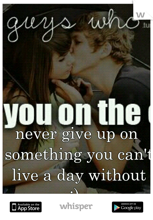 never give up on something you can't live a day without :)