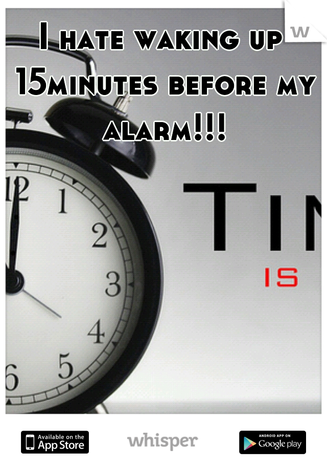 I hate waking up 15minutes before my alarm!!!