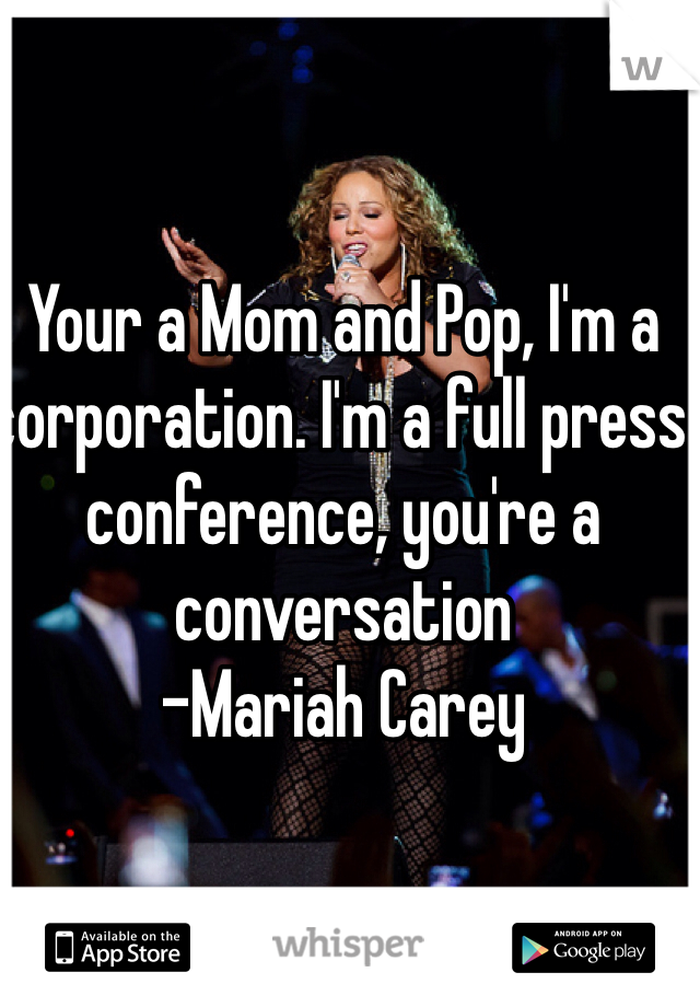 Your a Mom and Pop, I'm a corporation. I'm a full press conference, you're a conversation -Mariah Carey