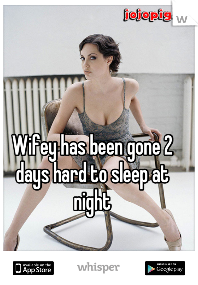 Wifey has been gone 2 days hard to sleep at night