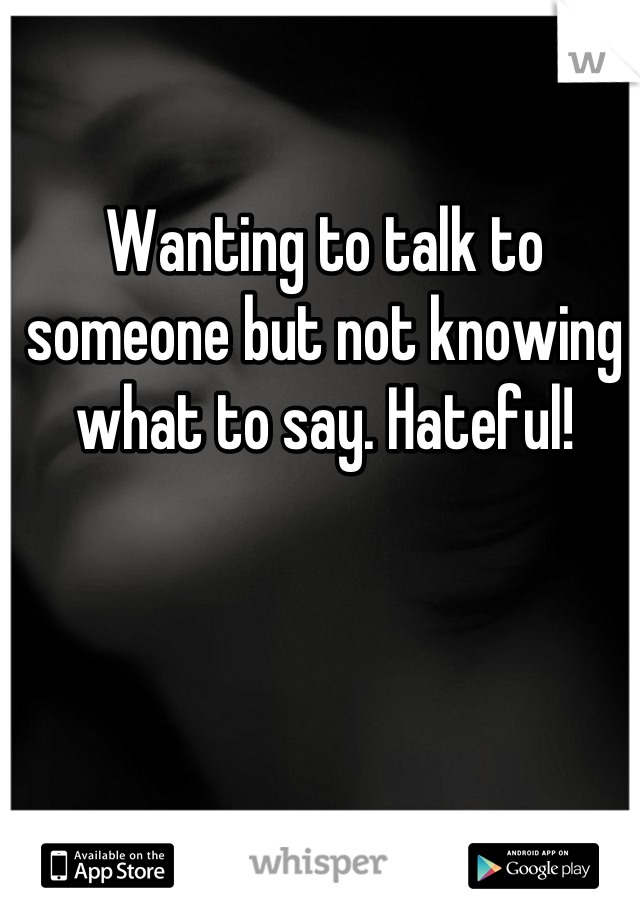 Wanting to talk to someone but not knowing what to say. Hateful!