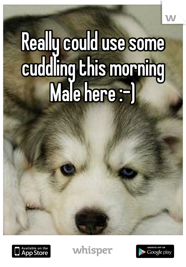 Really could use some cuddling this morning Male here :-)