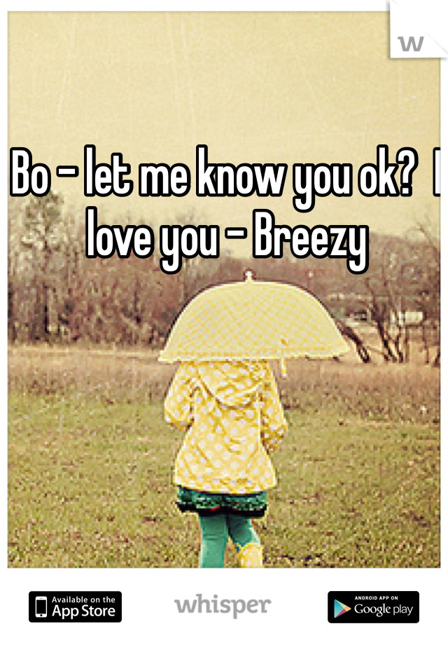 Bo - let me know you ok?  I love you - Breezy