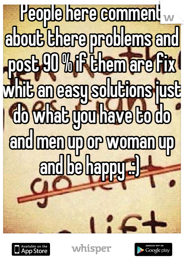 People here comment about there problems and post 90 % if them are fix whit an easy solutions just do what you have to do and men up or woman up and be happy .:)