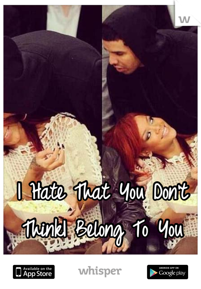 I Hate That You Don't ThinkI Belong To You