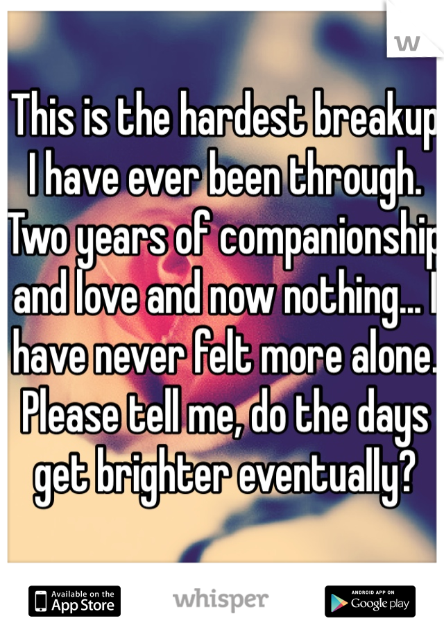 This is the hardest breakup I have ever been through. Two years of companionship and love and now nothing... I have never felt more alone.  Please tell me, do the days get brighter eventually?