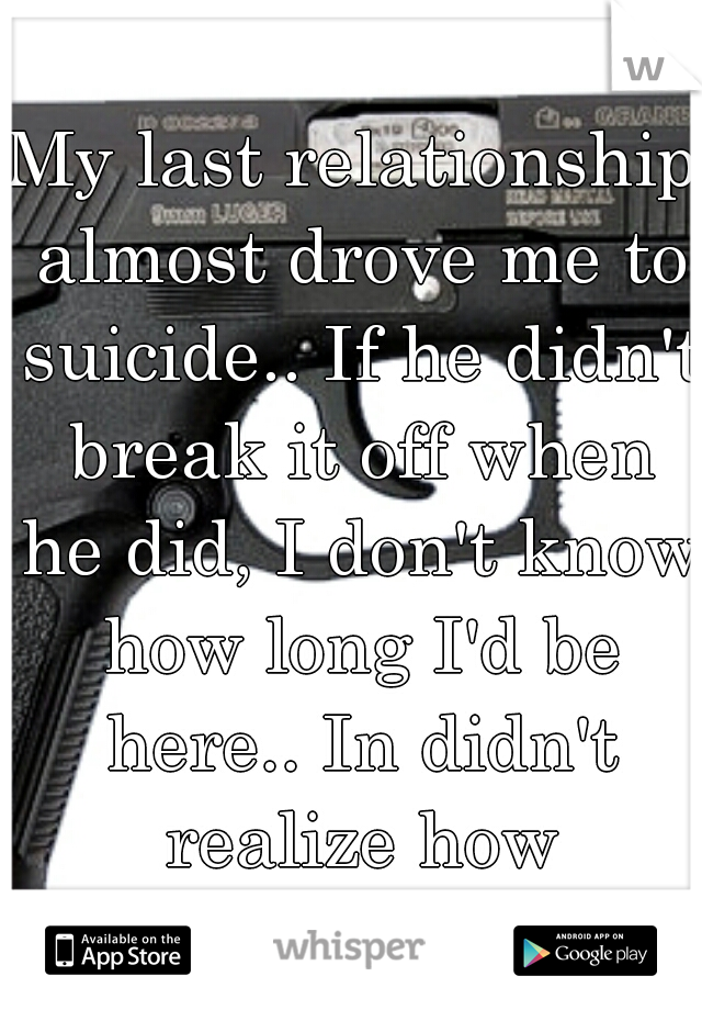 My last relationship almost drove me to suicide.. If he didn't break it off when he did, I don't know how long I'd be here.. In didn't realize how miserable I was..