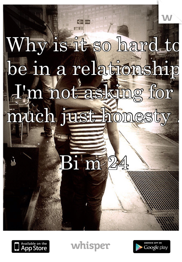 Why is it so hard to be in a relationship I'm not asking for much just honesty .   Bi m 24