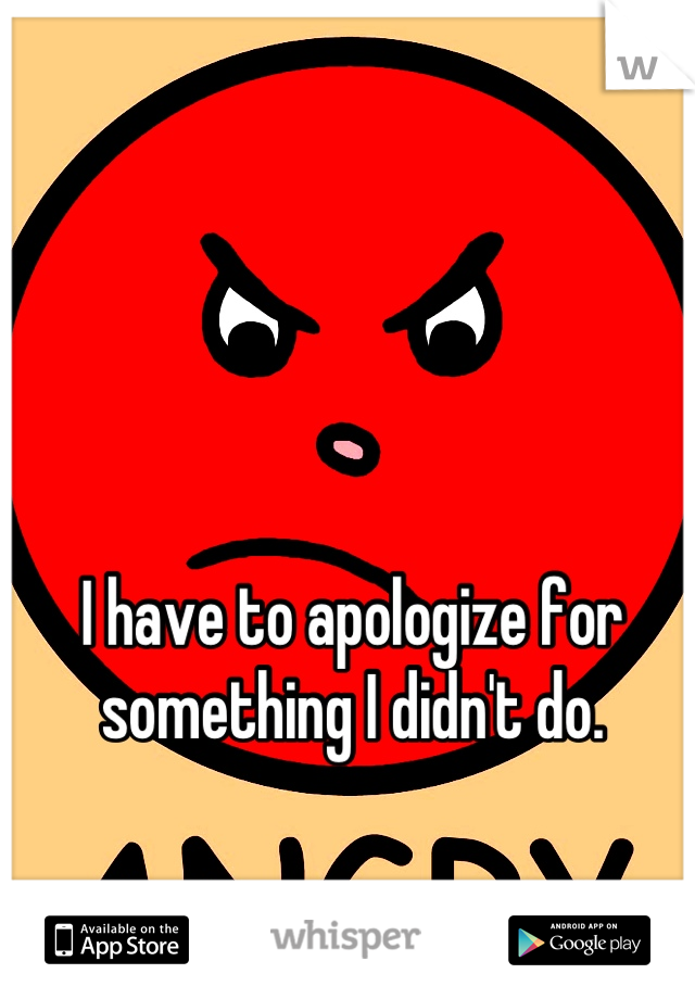 I have to apologize for something I didn't do.
