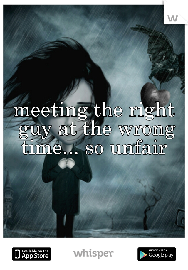 meeting the right guy at the wrong time... so unfair