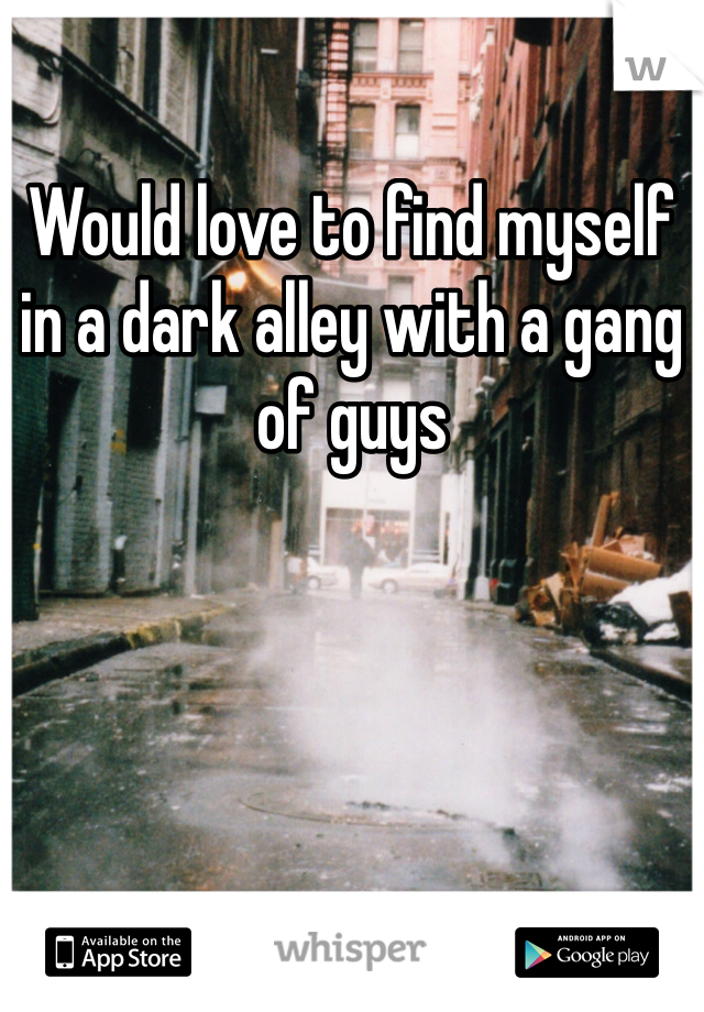 Would love to find myself in a dark alley with a gang of guys