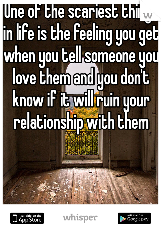 One of the scariest things in life is the feeling you get when you tell someone you love them and you don't know if it will ruin your relationship with them