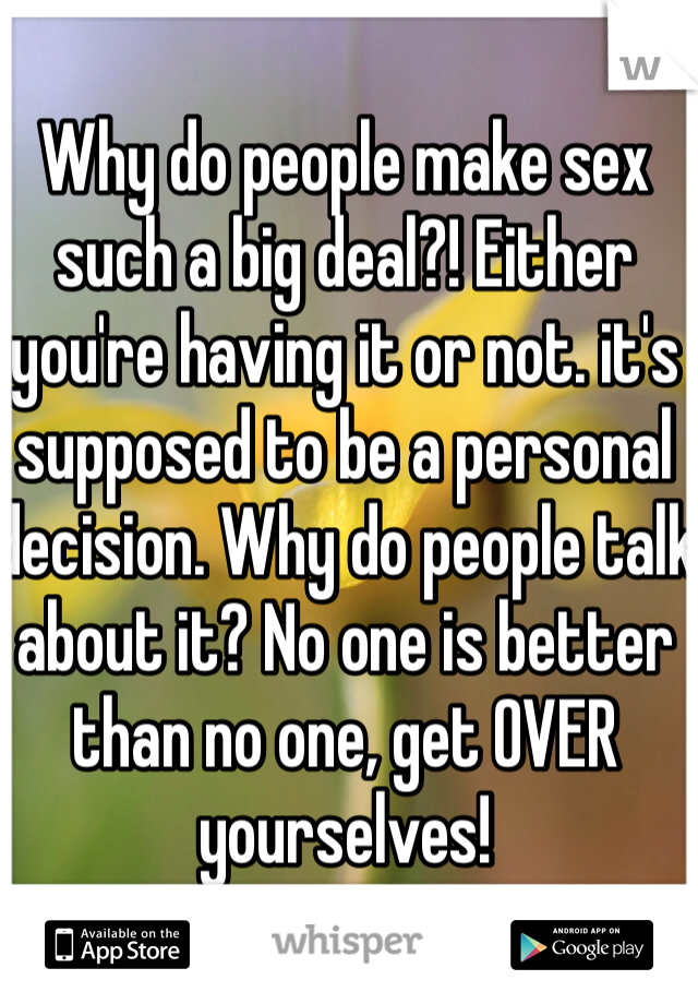 Why do people make sex such a big deal?! Either you're having it or not. it's supposed to be a personal decision. Why do people talk about it? No one is better than no one, get OVER yourselves!