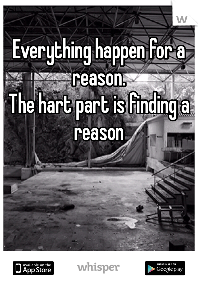 Everything happen for a reason. The hart part is finding a reason
