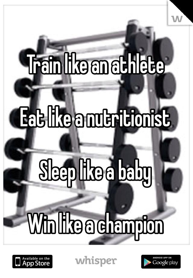Train like an athlete   Eat like a nutritionist   Sleep like a baby  Win like a champion