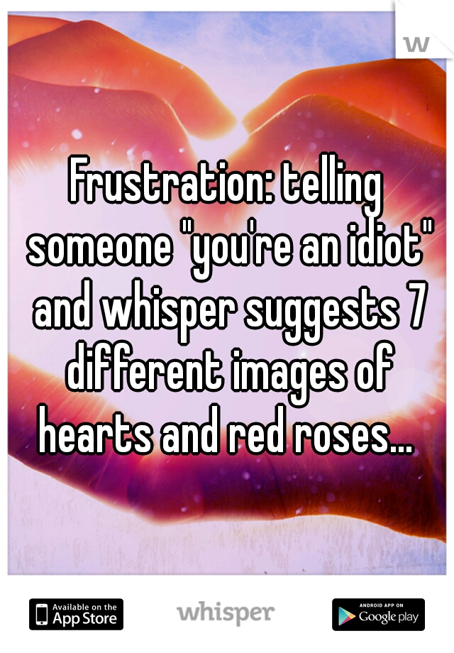 """Frustration: telling someone """"you're an idiot"""" and whisper suggests 7 different images of hearts and red roses..."""