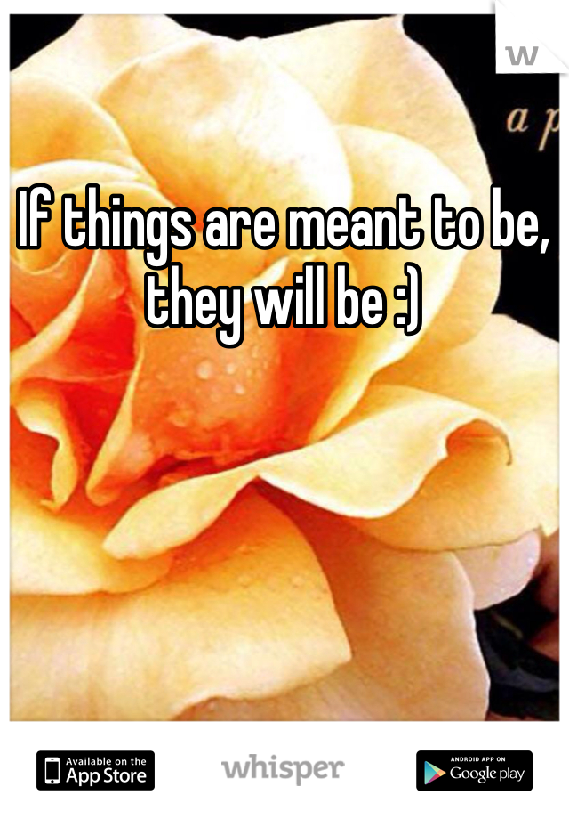 If things are meant to be, they will be :)