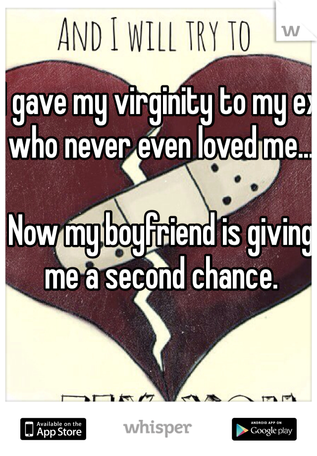 I gave my virginity to my ex who never even loved me...   Now my boyfriend is giving me a second chance.