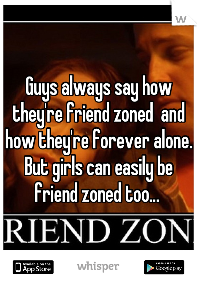 Guys always say how they're friend zoned  and how they're forever alone. But girls can easily be friend zoned too...