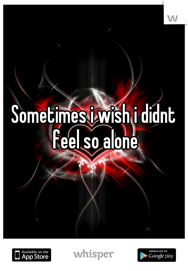 Sometimes i wish i didnt feel so alone