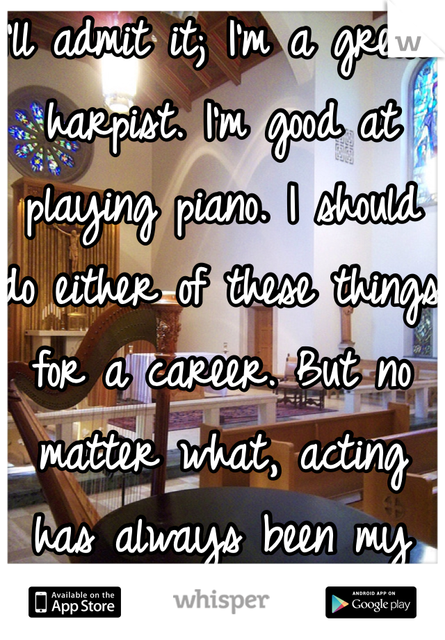 I'll admit it; I'm a great harpist. I'm good at playing piano. I should do either of these things for a career. But no matter what, acting has always been my dream.