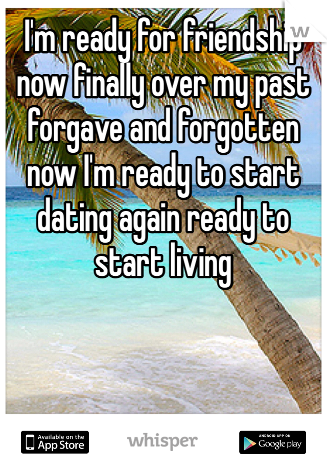 I'm ready for friendship now finally over my past forgave and forgotten now I'm ready to start dating again ready to start living